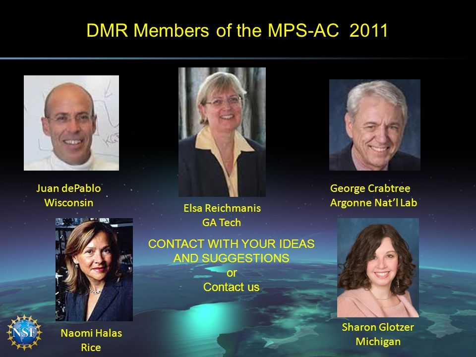 DMR Members of the MPS-AC 2011 Juan dePablo Wisconsin Elsa Reichmanis GA Tech George Crabtree Argonne Nat'l Lab Naomi Halas Rice Sharon Glotzer Michigan CONTACT WITH YOUR IDEAS AND SUGGESTIONS or Contact us