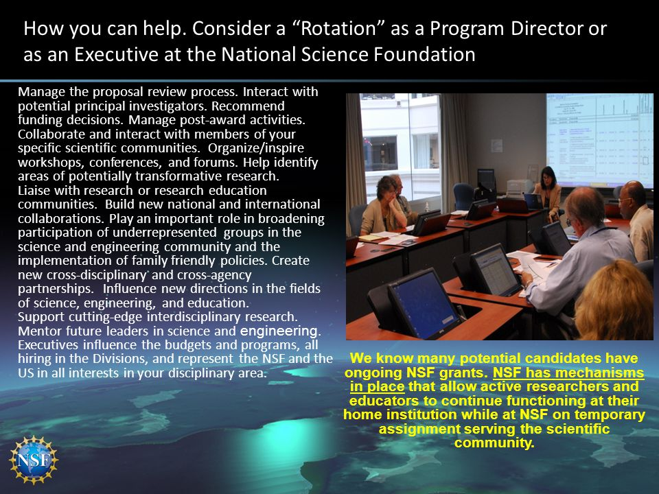 "How you can help. Consider a ""Rotation"" as a Program Director or as an Executive at the National Science Foundation Manage the proposal review process"