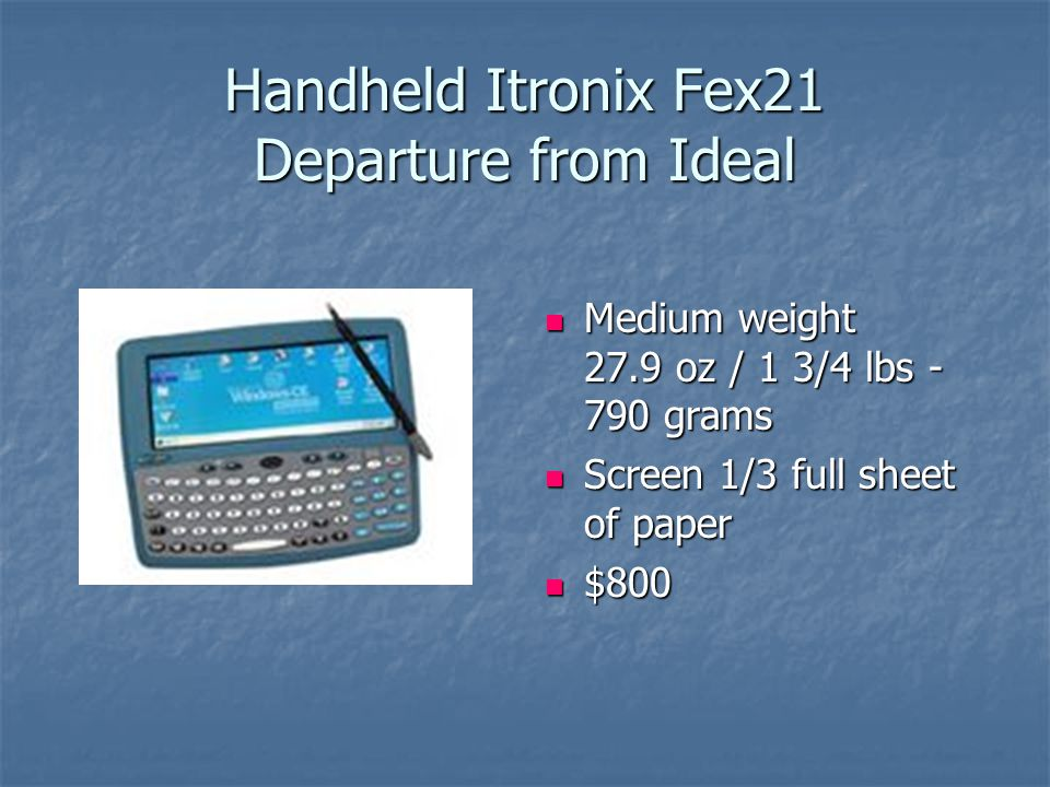 Handheld Itronix Fex21 Departure from Ideal Medium weight 27.9 oz / 1 3/4 lbs - 790 grams Medium weight 27.9 oz / 1 3/4 lbs - 790 grams Screen 1/3 full sheet of paper Screen 1/3 full sheet of paper $800 $800