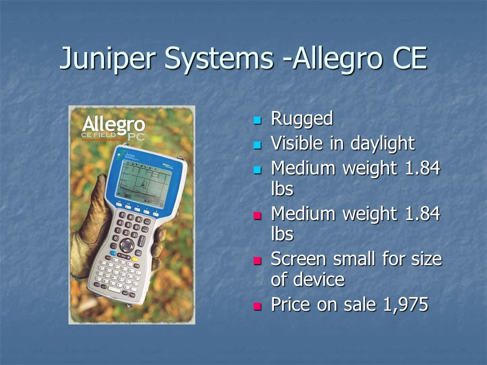 Juniper Systems -Allegro CE Rugged Rugged Visible in daylight Visible in daylight Medium weight 1.84 lbs Medium weight 1.84 lbs Screen small for size of device Screen small for size of device Price on sale 1,975 Price on sale 1,975