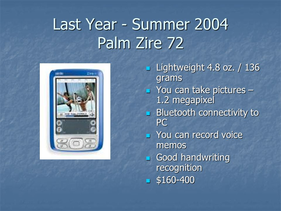 Last Year - Summer 2004 Palm Zire 72 Lightweight 4.8 oz. / 136 grams Lightweight 4.8 oz. / 136 grams You can take pictures – 1.2 megapixel You can tak