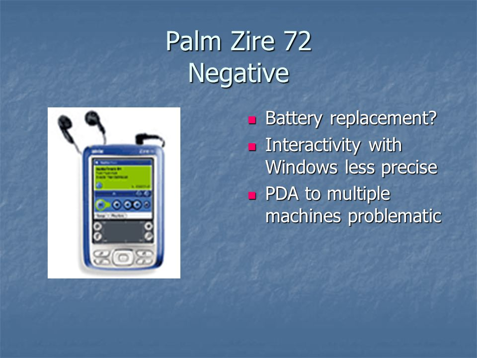 Palm Zire 72 Negative Battery replacement? Battery replacement? Interactivity with Windows less precise Interactivity with Windows less precise PDA to
