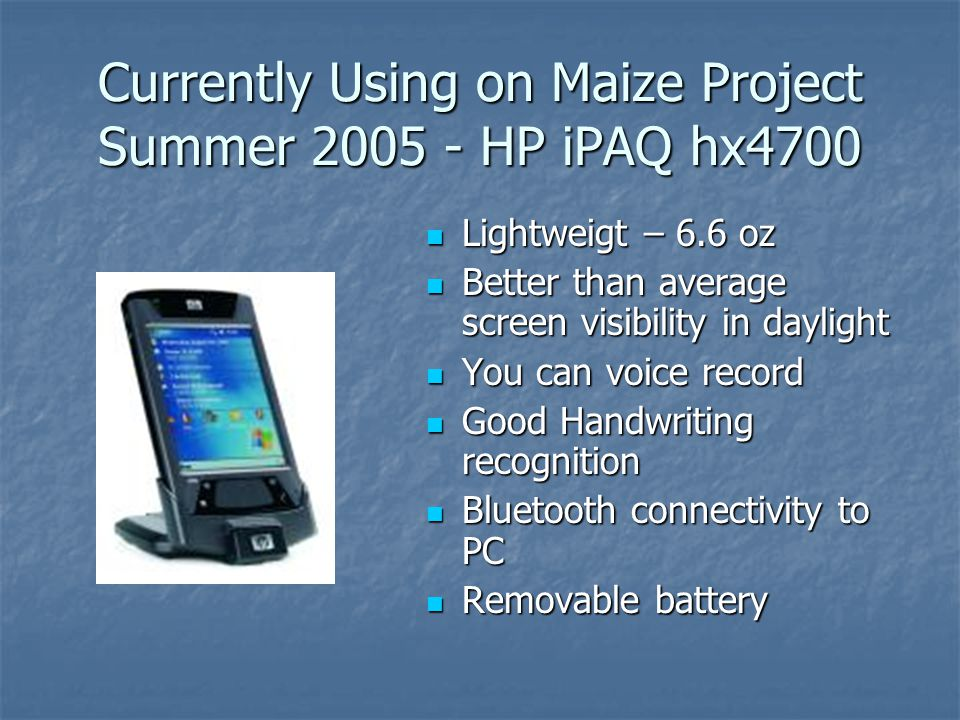 Currently Using on Maize Project Summer 2005 - HP iPAQ hx4700 Lightweigt – 6.6 oz Lightweigt – 6.6 oz Better than average screen visibility in dayligh