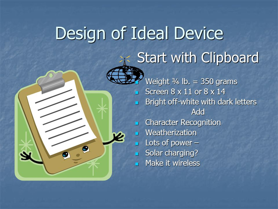 Design of Ideal Device Start with Clipboard Weight ¾ lb. = 350 grams Weight ¾ lb. = 350 grams Screen 8 x 11 or 8 x 14 Screen 8 x 11 or 8 x 14 Bright o