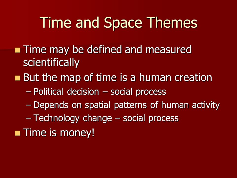 Time and Space Themes Time may be defined and measured scientifically Time may be defined and measured scientifically But the map of time is a human creation But the map of time is a human creation –Political decision – social process –Depends on spatial patterns of human activity –Technology change – social process Time is money.