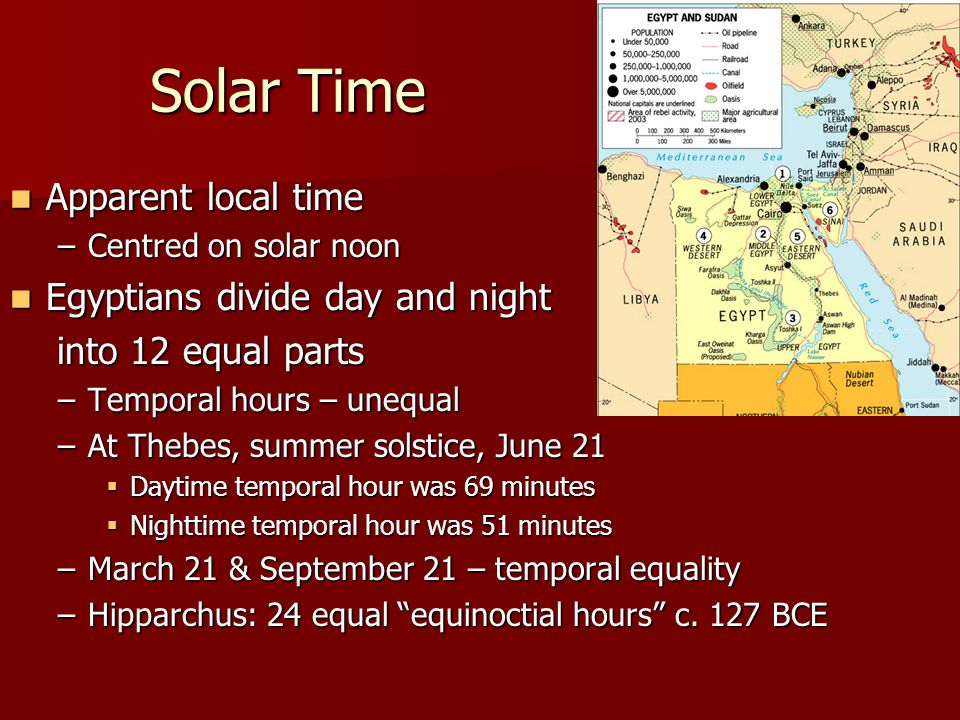 Solar Time Apparent local time Apparent local time –Centred on solar noon Egyptians divide day and night Egyptians divide day and night into 12 equal parts into 12 equal parts –Temporal hours – unequal –At Thebes, summer solstice, June 21  Daytime temporal hour was 69 minutes  Nighttime temporal hour was 51 minutes –March 21 & September 21 – temporal equality –Hipparchus: 24 equal equinoctial hours c.
