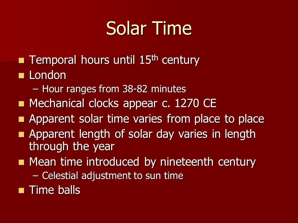 Solar Time Temporal hours until 15 th century Temporal hours until 15 th century London London –Hour ranges from 38-82 minutes Mechanical clocks appear c.