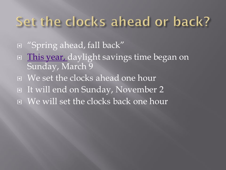  Spring ahead, fall back  This year, daylight savings time began on Sunday, March 9 This year,  We set the clocks ahead one hour  It will end on Sunday, November 2  We will set the clocks back one hour
