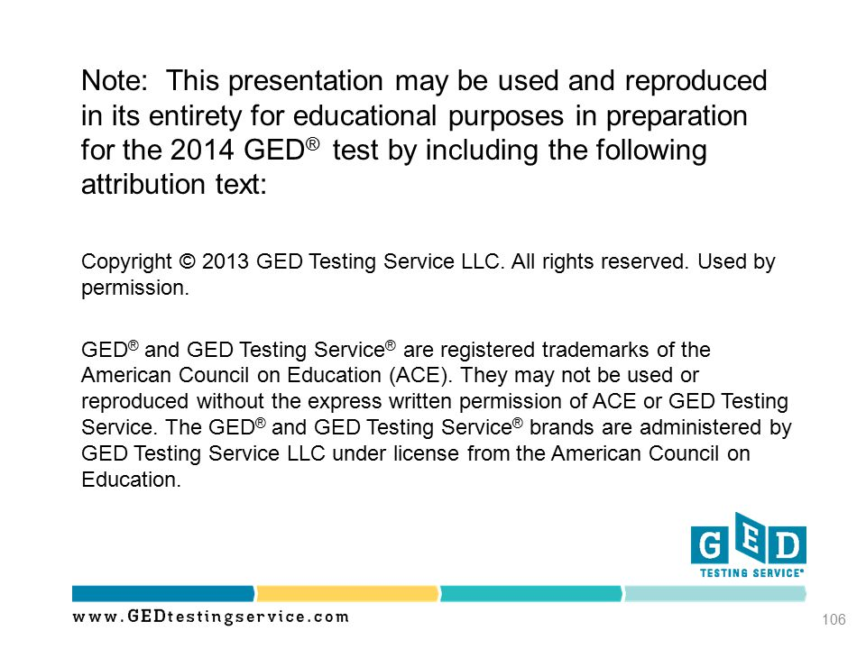 106 Note: This presentation may be used and reproduced in its entirety for educational purposes in preparation for the 2014 GED ® test by including th