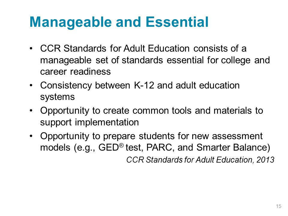 CCR Standards for Adult Education consists of a manageable set of standards essential for college and career readiness Consistency between K-12 and ad