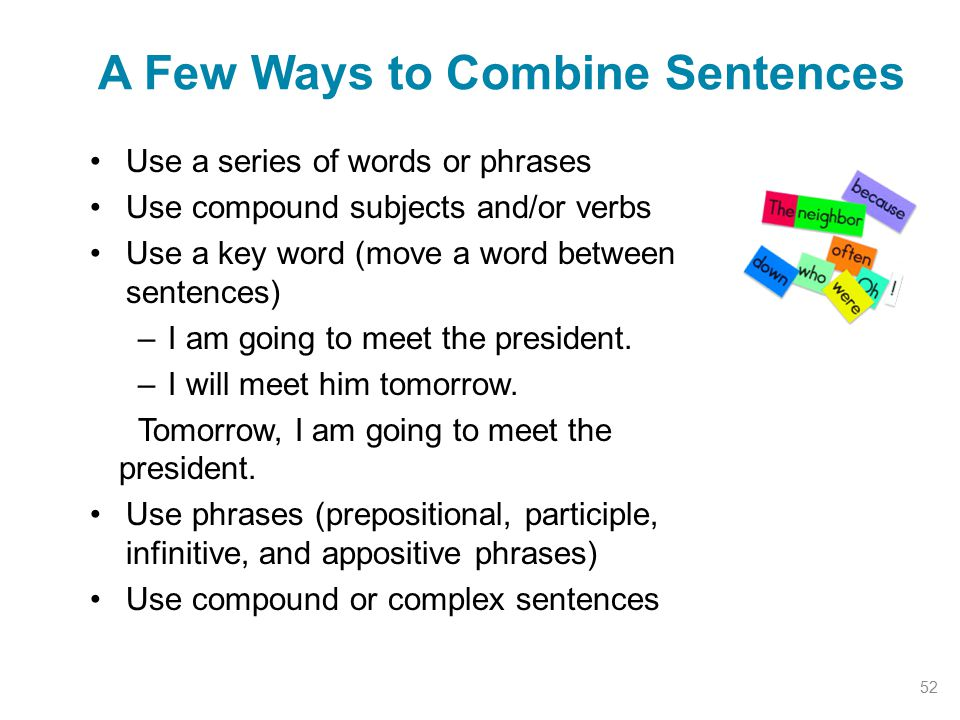 Use a series of words or phrases Use compound subjects and/or verbs Use a key word (move a word between sentences) –I am going to meet the president.