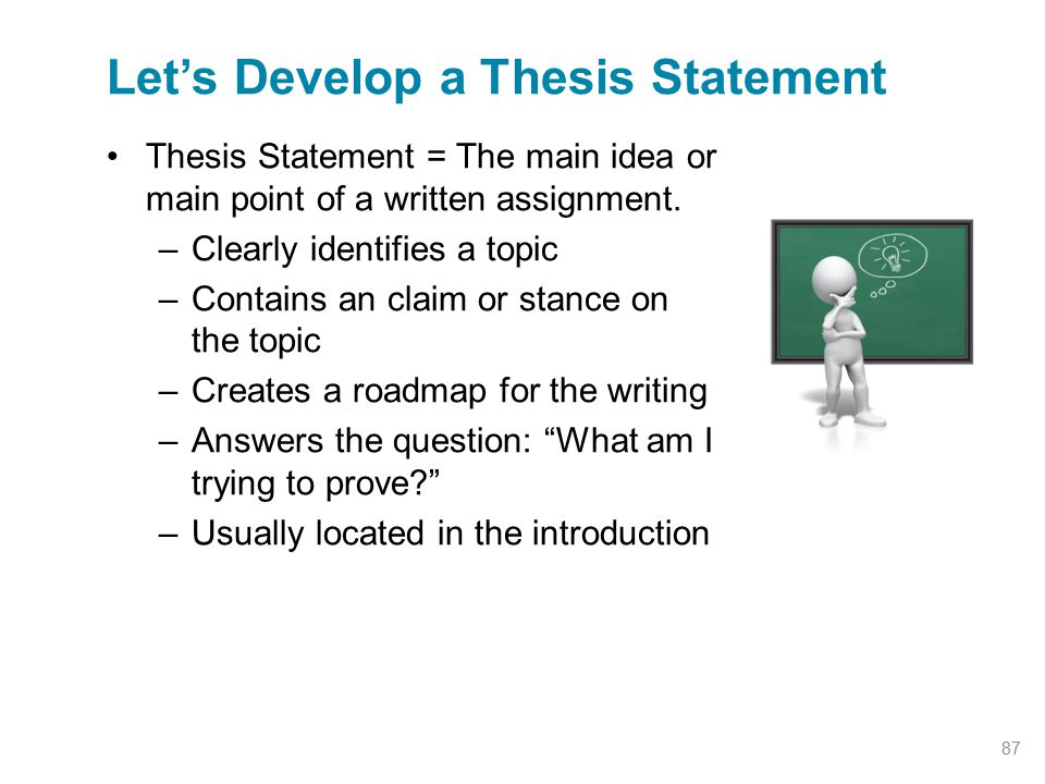 Thesis Statement = The main idea or main point of a written assignment. –Clearly identifies a topic –Contains an claim or stance on the topic –Creates