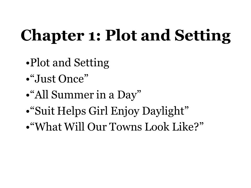 Chapter 1: Plot and Setting Plot: the series of events in a story Conflict: a struggle or problem Complication: new problems come up Climax: most exciting moment of the story Resolution: final part of the story; how it ends Setting: Where and when the action of a story takes place – a story can not exist without a setting