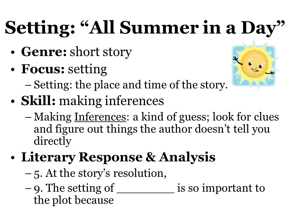 """Setting: """"All Summer in a Day"""" Genre: short story Focus: setting –Setting: the place and time of the story. Skill: making inferences –Making Inference"""