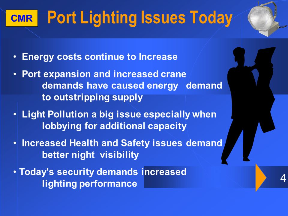 4 CMR Port Lighting Issues Today Energy costs continue to Increase Port expansion and increased crane demands have caused energydemand to outstripping supply Light Pollution a big issue especially when lobbying for additional capacity Increased Health and Safety issues demand better night visibility Today s security demands increased lighting performance