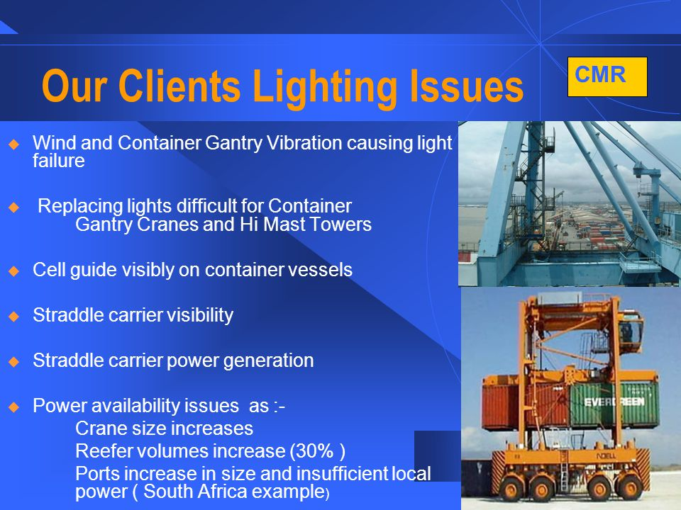 CMR 6 Our Clients Lighting Issues  Wind and Container Gantry Vibration causing light failure  Replacing lights difficult for Container Gantry Cranes and Hi Mast Towers  Cell guide visibly on container vessels  Straddle carrier visibility  Straddle carrier power generation  Power availability issues as :- Crane size increases Reefer volumes increase (30% ) Ports increase in size and insufficient local power ( South Africa example )