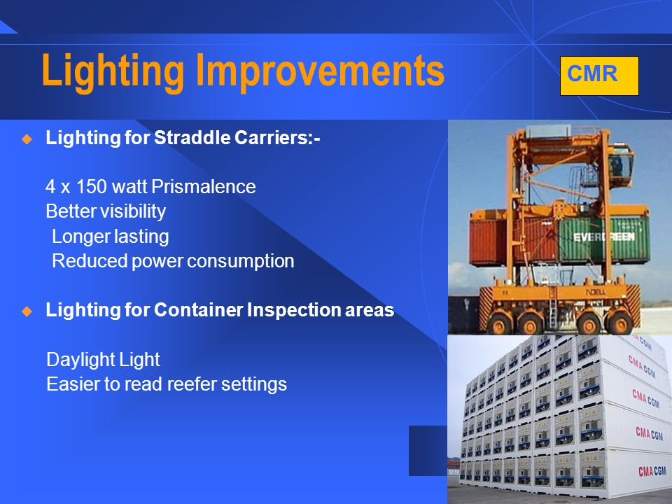 CMR 8 Lighting Improvements  Lighting for Straddle Carriers:- 4 x 150 watt Prismalence Better visibility Longer lasting Reduced power consumption  Lighting for Container Inspection areas Daylight Light Easier to read reefer settings