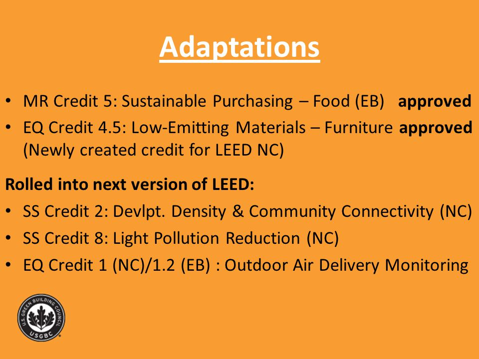 Adaptations MR Credit 5: Sustainable Purchasing – Food (EB) approved EQ Credit 4.5: Low-Emitting Materials – Furniture approved (Newly created credit for LEED NC) Rolled into next version of LEED: SS Credit 2: Devlpt.