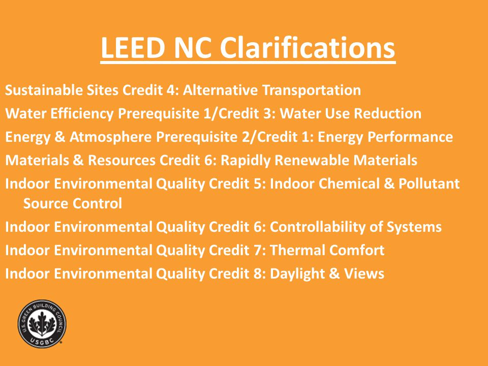 LEED NC Clarifications Sustainable Sites Credit 4: Alternative Transportation Water Efficiency Prerequisite 1/Credit 3: Water Use Reduction Energy & Atmosphere Prerequisite 2/Credit 1: Energy Performance Materials & Resources Credit 6: Rapidly Renewable Materials Indoor Environmental Quality Credit 5: Indoor Chemical & Pollutant Source Control Indoor Environmental Quality Credit 6: Controllability of Systems Indoor Environmental Quality Credit 7: Thermal Comfort Indoor Environmental Quality Credit 8: Daylight & Views
