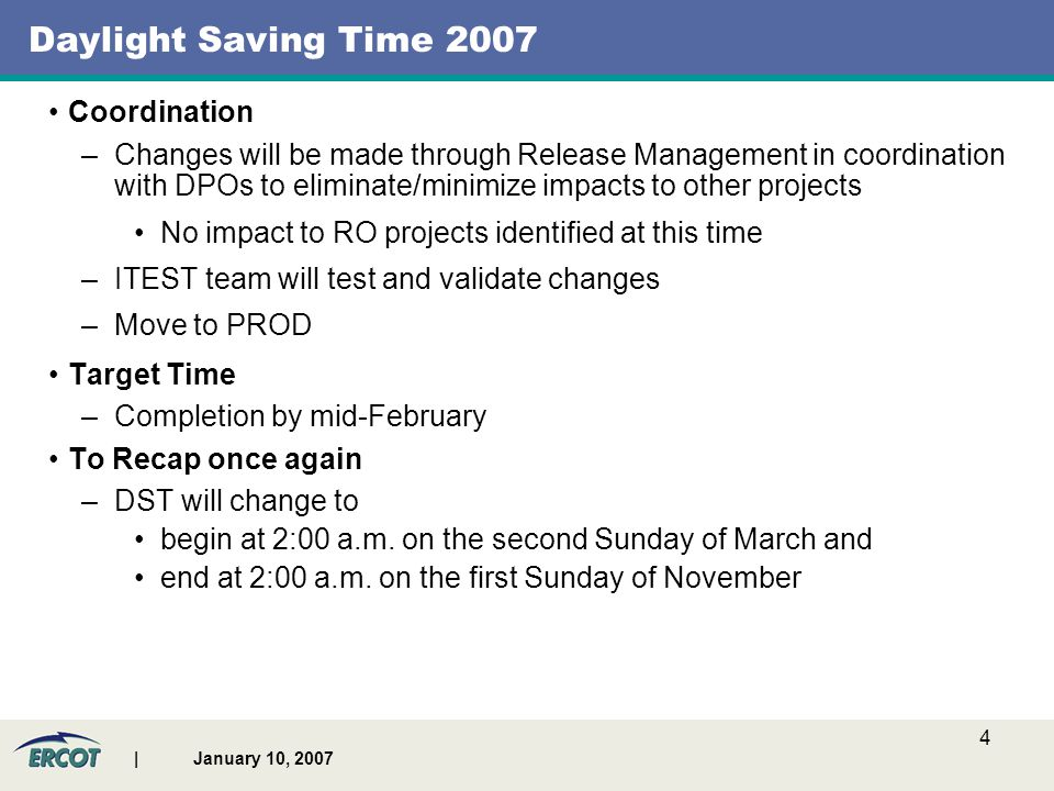 | January 10, 2007 4 Daylight Saving Time 2007 Coordination –Changes will be made through Release Management in coordination with DPOs to eliminate/minimize impacts to other projects No impact to RO projects identified at this time –ITEST team will test and validate changes –Move to PROD Target Time –Completion by mid-February To Recap once again –DST will change to begin at 2:00 a.m.