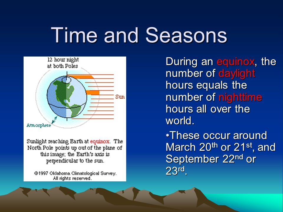 Time and Seasons During an equinox, the number of daylight hours equals the number of nighttime hours all over the world.