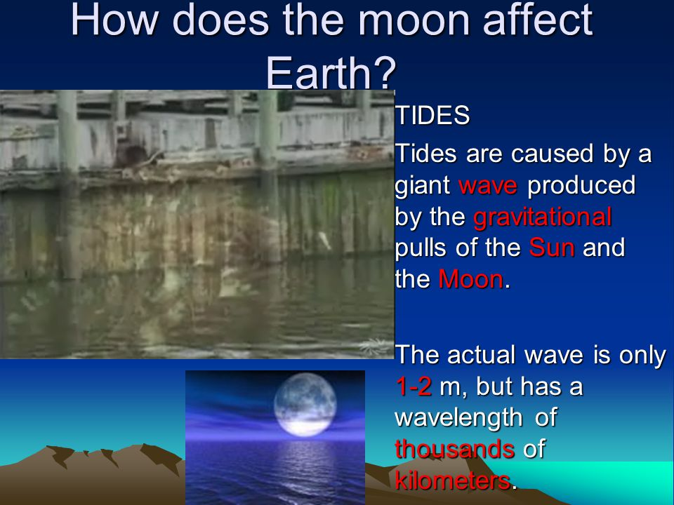 How does the moon affect Earth? TIDES Tides are caused by a giant wave produced by the gravitational pulls of the Sun and the Moon. The actual wave is