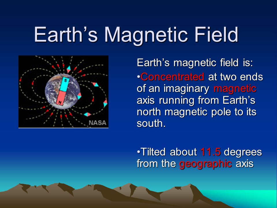 Earth's Magnetic Field Earth's magnetic field is: Concentrated at two ends of an imaginary magnetic axis running from Earth's north magnetic pole to i