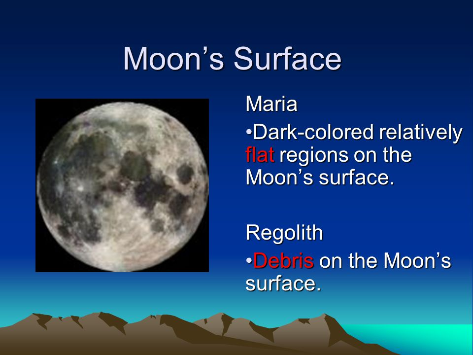 Moon's Surface Maria Dark-colored relatively flat regions on the Moon's surface.Dark-colored relatively flat regions on the Moon's surface.Regolith Debris on the Moon's surface.Debris on the Moon's surface.