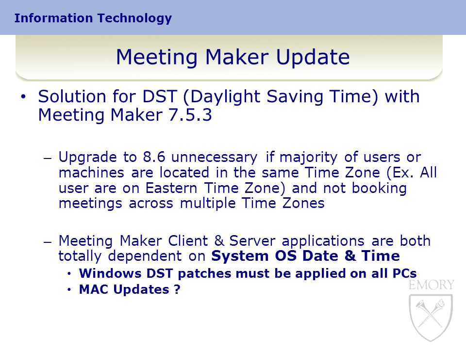 Information Technology Meeting Maker Update Solution for DST (Daylight Saving Time) with Meeting Maker 7.5.3 – Upgrade to 8.6 unnecessary if majority of users or machines are located in the same Time Zone (Ex.