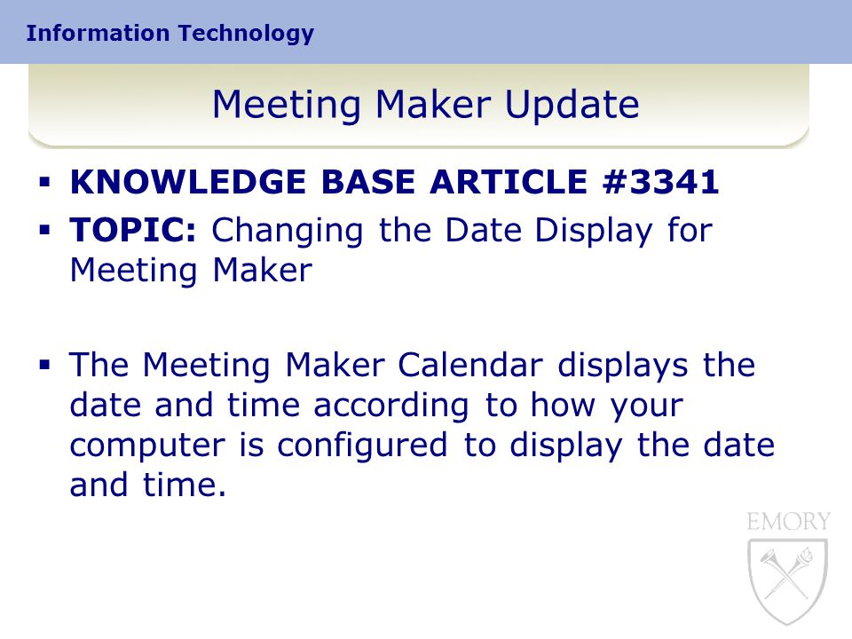 Information Technology Meeting Maker Update  KNOWLEDGE BASE ARTICLE #3341  TOPIC: Changing the Date Display for Meeting Maker  The Meeting Maker Calendar displays the date and time according to how your computer is configured to display the date and time.