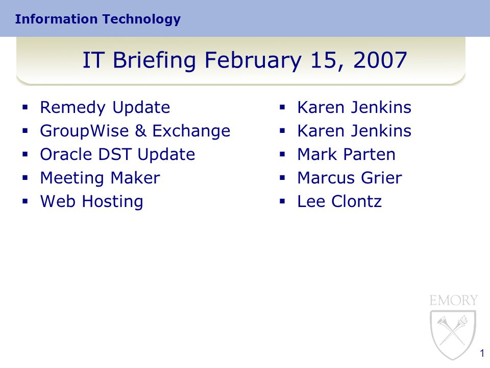 Information Technology 1 IT Briefing February 15, 2007  Remedy Update  GroupWise & Exchange  Oracle DST Update  Meeting Maker  Web Hosting  Karen Jenkins  Mark Parten  Marcus Grier  Lee Clontz