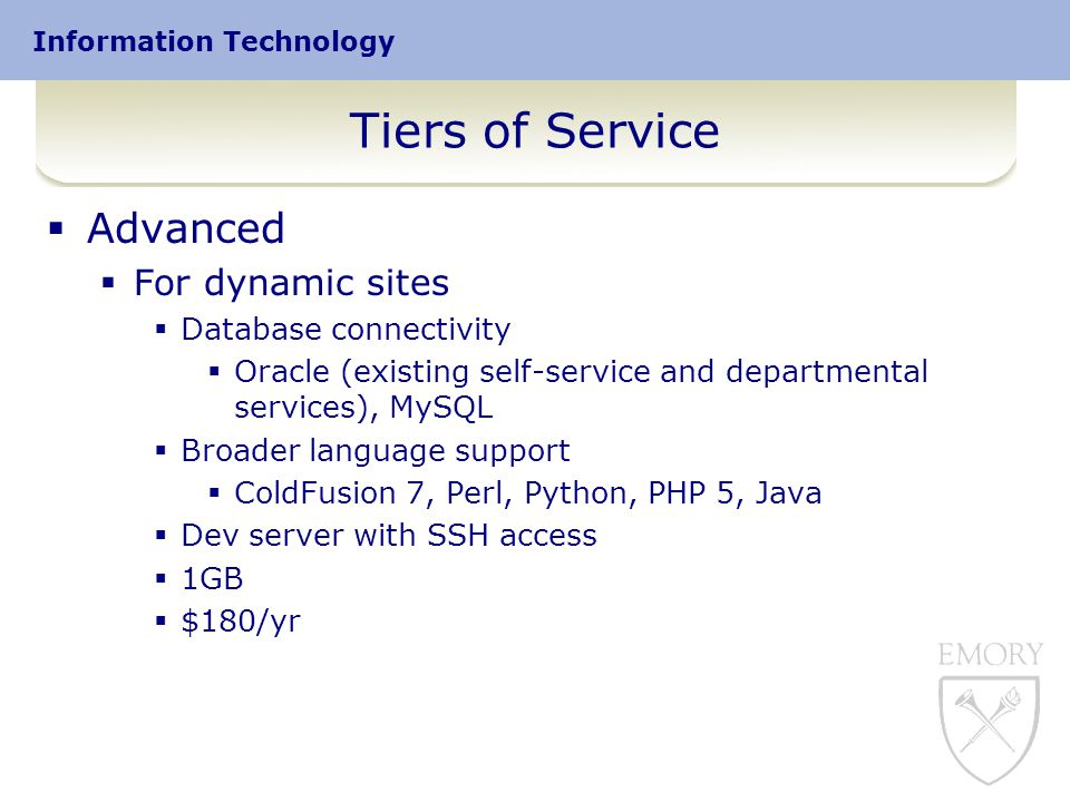 Information Technology Tiers of Service  Advanced  For dynamic sites  Database connectivity  Oracle (existing self-service and departmental services), MySQL  Broader language support  ColdFusion 7, Perl, Python, PHP 5, Java  Dev server with SSH access  1GB  $180/yr
