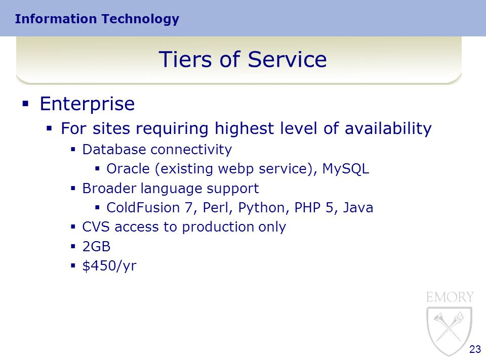 Information Technology Tiers of Service  Enterprise  For sites requiring highest level of availability  Database connectivity  Oracle (existing webp service), MySQL  Broader language support  ColdFusion 7, Perl, Python, PHP 5, Java  CVS access to production only  2GB  $450/yr 23