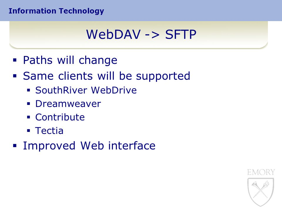 Information Technology WebDAV -> SFTP  Paths will change  Same clients will be supported  SouthRiver WebDrive  Dreamweaver  Contribute  Tectia  Improved Web interface