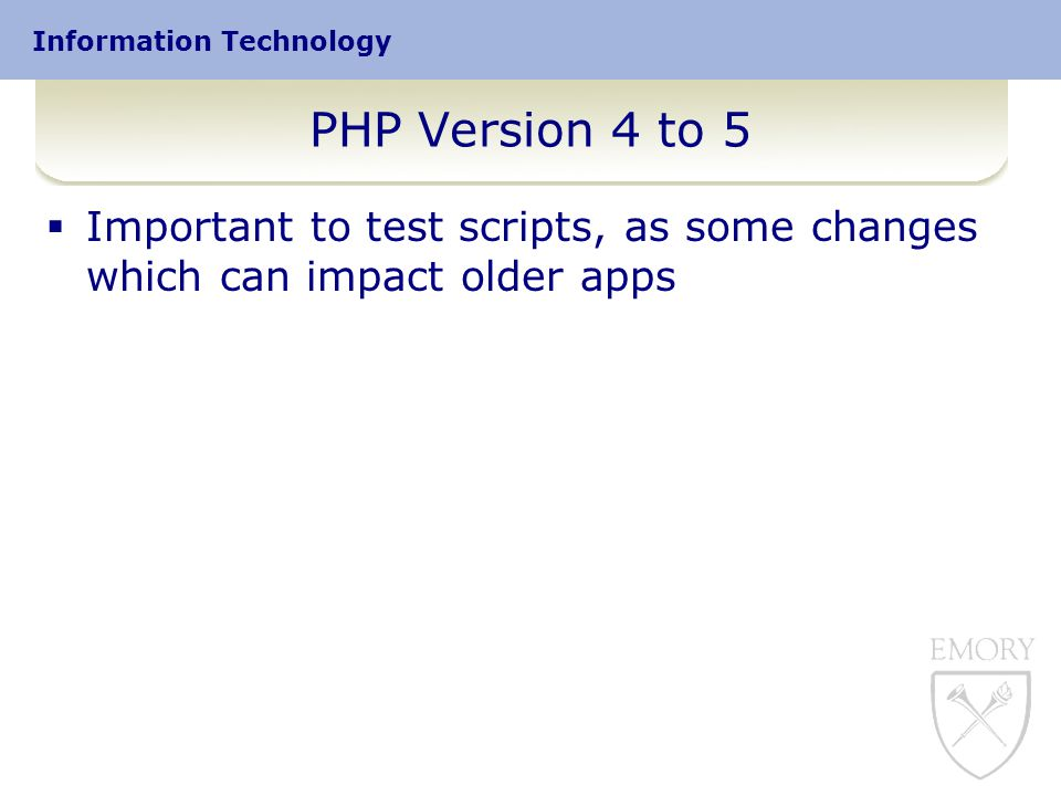 Information Technology PHP Version 4 to 5  Important to test scripts, as some changes which can impact older apps