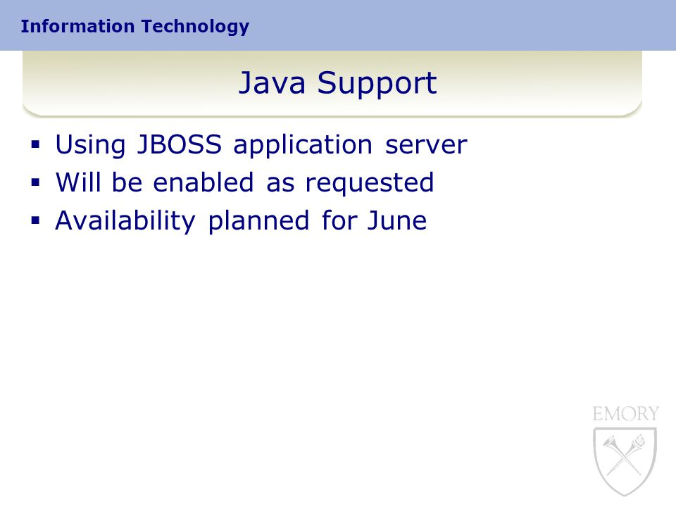 Information Technology Java Support  Using JBOSS application server  Will be enabled as requested  Availability planned for June