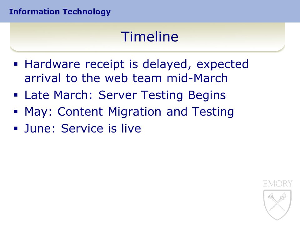 Information Technology Timeline  Hardware receipt is delayed, expected arrival to the web team mid-March  Late March: Server Testing Begins  May: Content Migration and Testing  June: Service is live