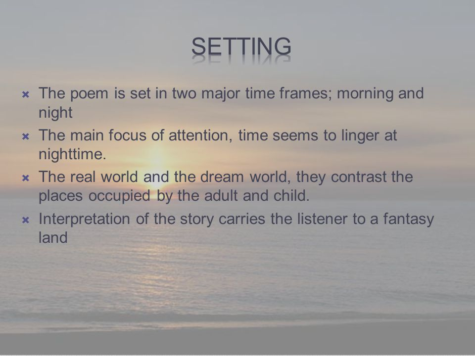  The poem is set in two major time frames; morning and night  The main focus of attention, time seems to linger at nighttime.