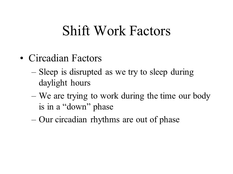 Shift Work Factors Circadian Factors –Sleep is disrupted as we try to sleep during daylight hours –We are trying to work during the time our body is in a down phase –Our circadian rhythms are out of phase