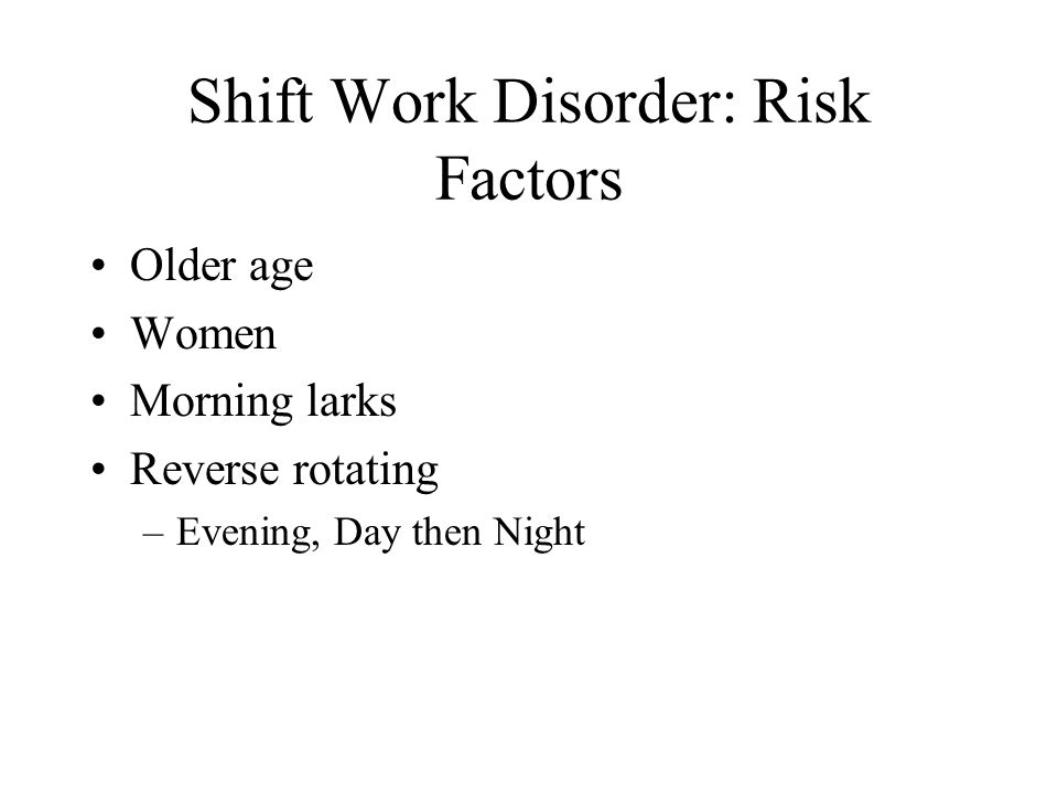 Shift Work Disorder: Risk Factors Older age Women Morning larks Reverse rotating –Evening, Day then Night