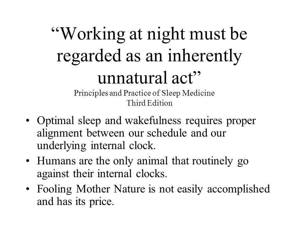 Working at night must be regarded as an inherently unnatural act Principles and Practice of Sleep Medicine Third Edition Optimal sleep and wakefulness requires proper alignment between our schedule and our underlying internal clock.