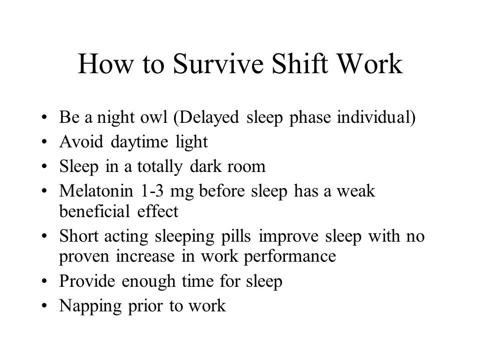 How to Survive Shift Work Be a night owl (Delayed sleep phase individual) Avoid daytime light Sleep in a totally dark room Melatonin 1-3 mg before sleep has a weak beneficial effect Short acting sleeping pills improve sleep with no proven increase in work performance Provide enough time for sleep Napping prior to work