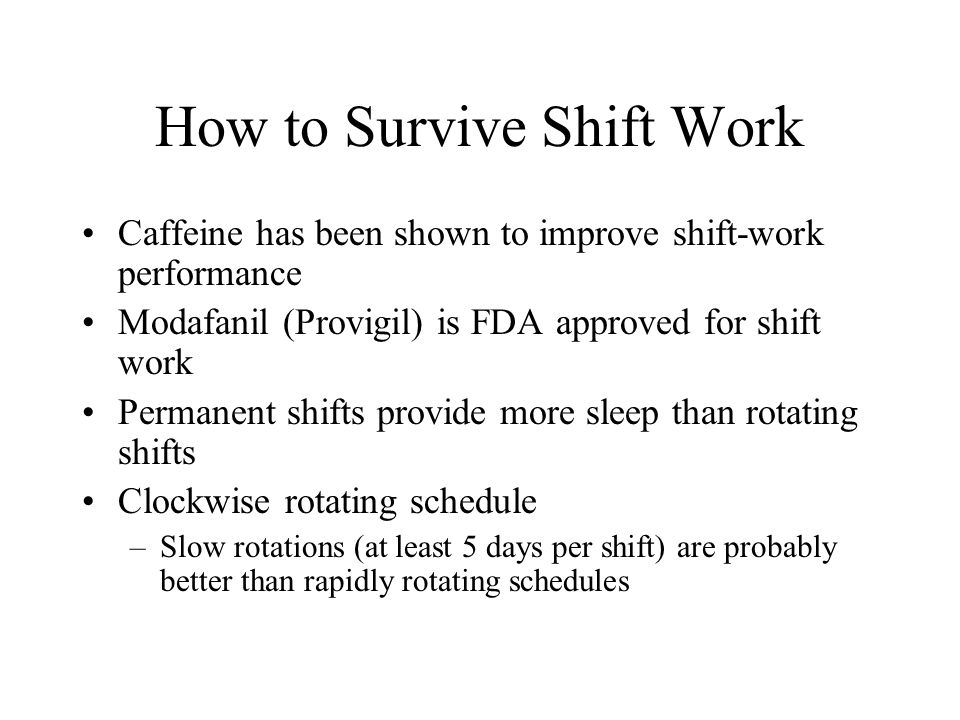 How to Survive Shift Work Caffeine has been shown to improve shift-work performance Modafanil (Provigil) is FDA approved for shift work Permanent shifts provide more sleep than rotating shifts Clockwise rotating schedule –Slow rotations (at least 5 days per shift) are probably better than rapidly rotating schedules