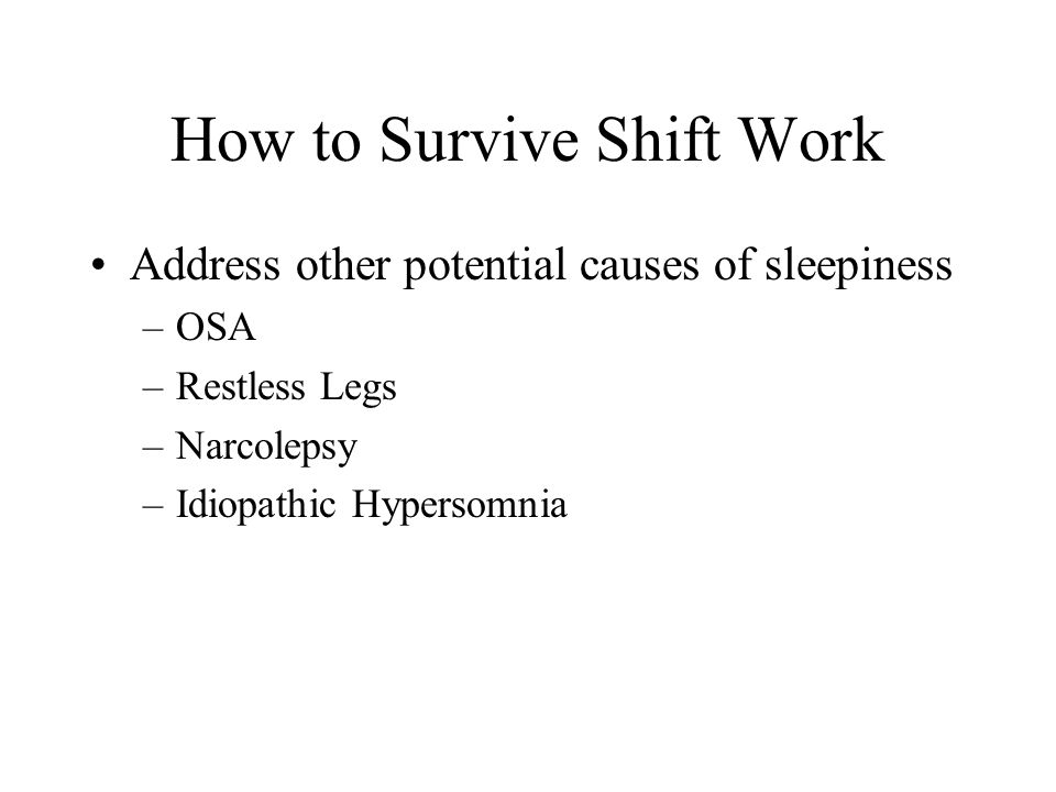 How to Survive Shift Work Address other potential causes of sleepiness –OSA –Restless Legs –Narcolepsy –Idiopathic Hypersomnia