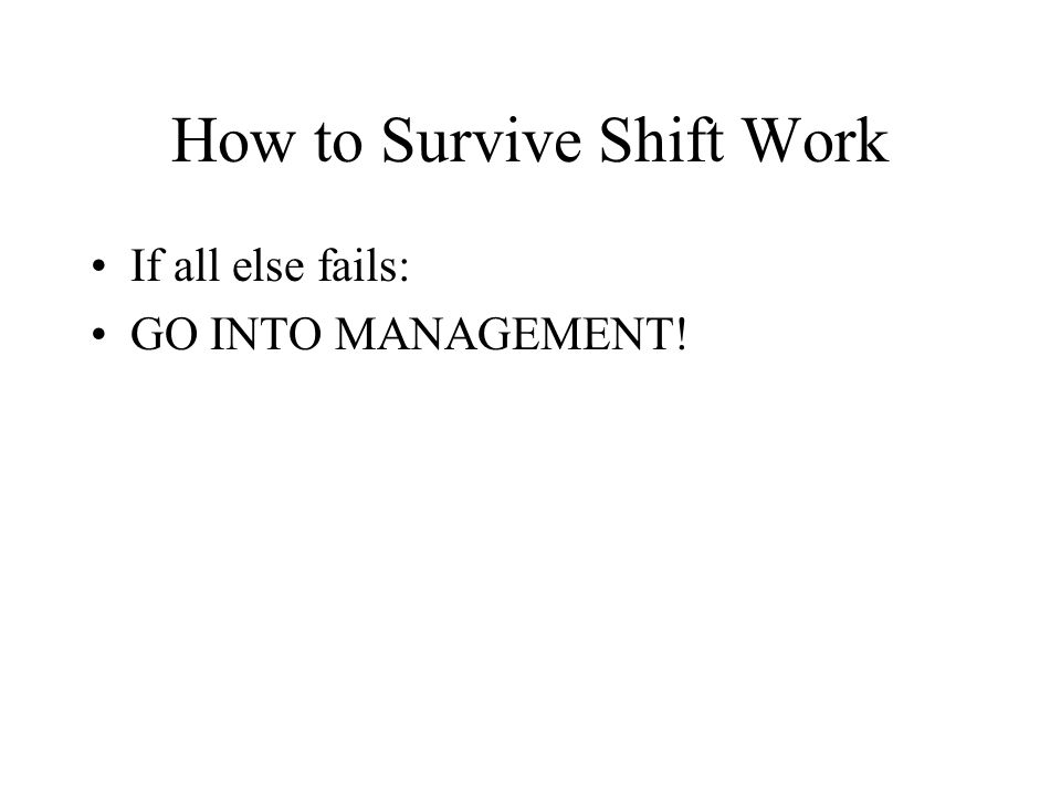 How to Survive Shift Work If all else fails: GO INTO MANAGEMENT!