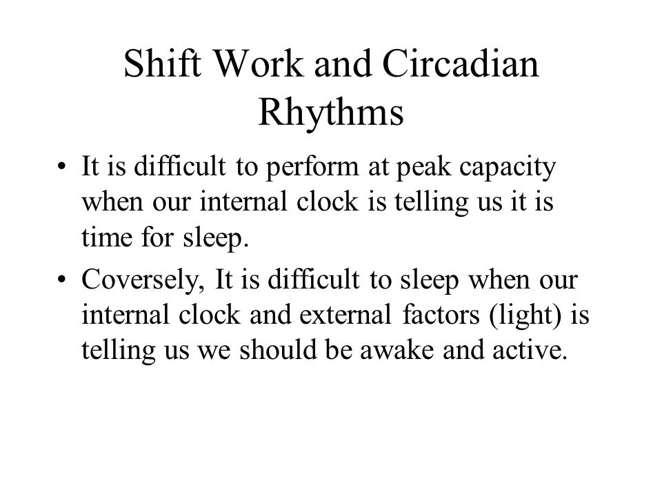 Shift Work and Circadian Rhythms It is difficult to perform at peak capacity when our internal clock is telling us it is time for sleep.
