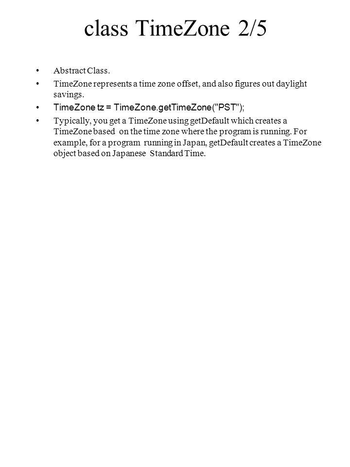 class TimeZone 3/5 public static synchronized String[] getAvailableIDs() public static synchronized TimeZone getDefault() Gets the default TimeZone for this host.