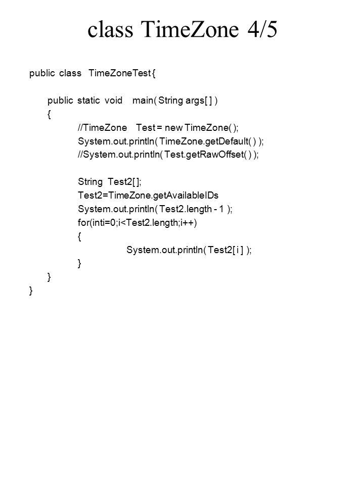 class TimeZone 4/5 public class TimeZoneTest { public static void main( String args[ ] ) { //TimeZone Test = new TimeZone( ); System.out.println( TimeZone.getDefault( ) ); //System.out.println( Test.getRawOffset( ) ); String Test2[ ]; Test2=TimeZone.getAvailableIDs System.out.println( Test2.length - 1 ); for(inti=0;i<Test2.length;i++) { System.out.println( Test2[ i ] ); }