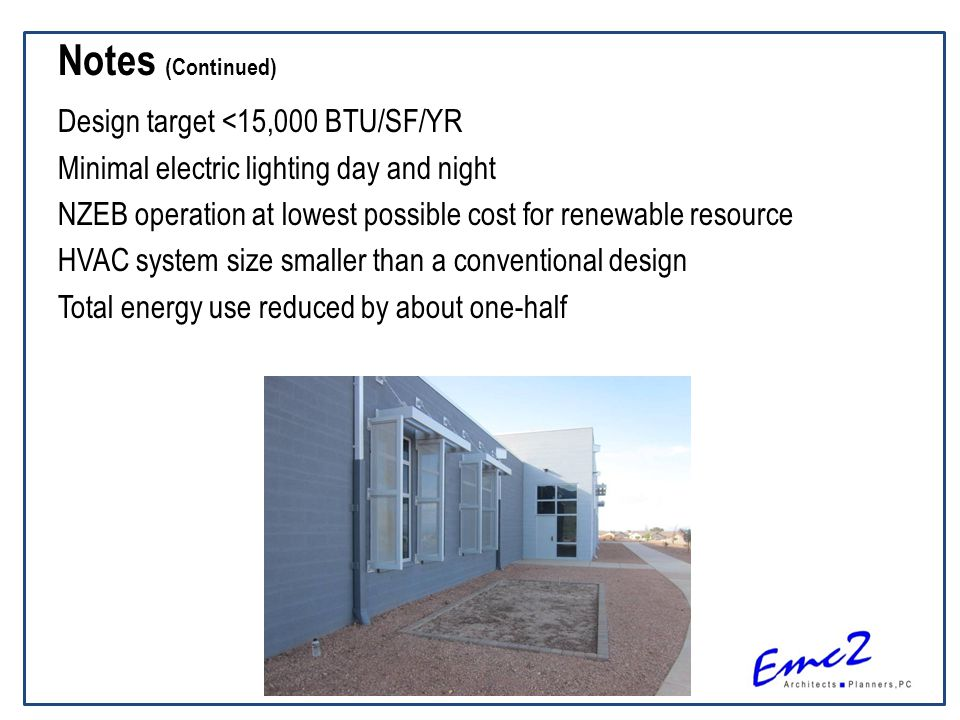 Notes (Continued) Design target <15,000 BTU/SF/YR Minimal electric lighting day and night NZEB operation at lowest possible cost for renewable resource HVAC system size smaller than a conventional design Total energy use reduced by about one-half