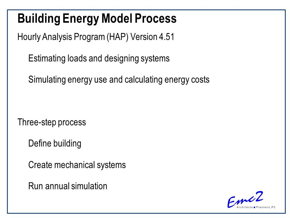 Building Energy Model Process Hourly Analysis Program (HAP) Version 4.51 Estimating loads and designing systems Simulating energy use and calculating energy costs Three-step process Define building Create mechanical systems Run annual simulation
